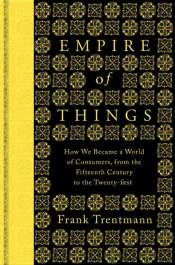 Benjamin Madden reviews 'Empire of Things: How we became a world of consumers, from the fifteenth century to the twenty-first' by Frank Trentmann