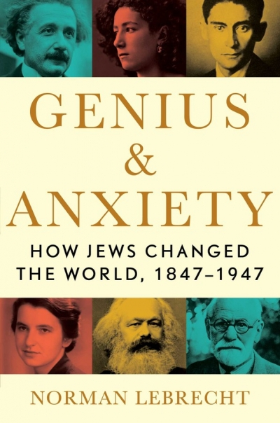 Tali Lavi reviews 'Genius and Anxiety: How Jews changed the world, 1847–1947' by Norman Lebrecht