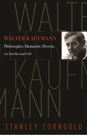 Lewis Rosenberg reviews 'Walter Kaufmann: Philosopher, humanist, heretic' by Stanley Corngold