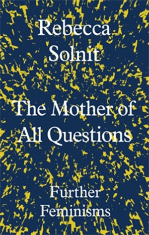 Johanna Leggatt reviews 'The Mother of all Questions: Further feminisms' by Rebecca Solnit