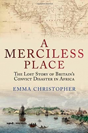Norman Etherington reviews 'A Merciless Place: The lost story of Britain's convict disaster in Africa and how it led to the settlement of Australia' by Emma Christopher