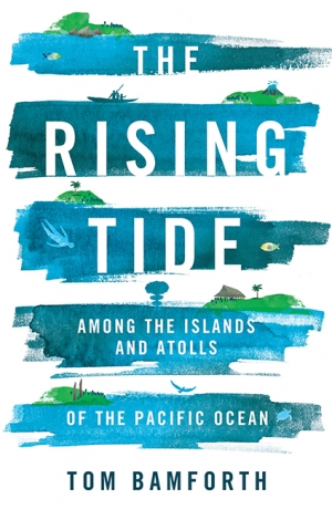 Ceridwen Spark reviews 'The Rising Tide: Among the islands and atolls of the Pacific Ocean' by Tom Bamforth