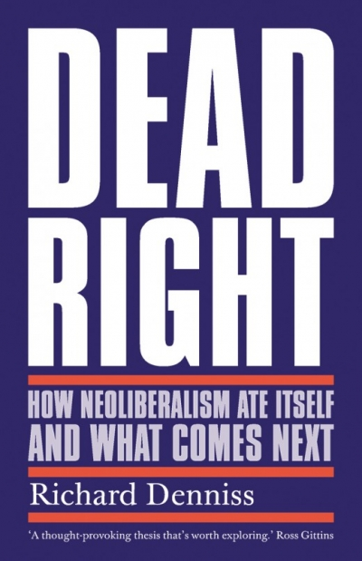 Rubik Roy reviews 'Dead Right: How neoliberalism ate itself and what comes next' by Richard Denniss