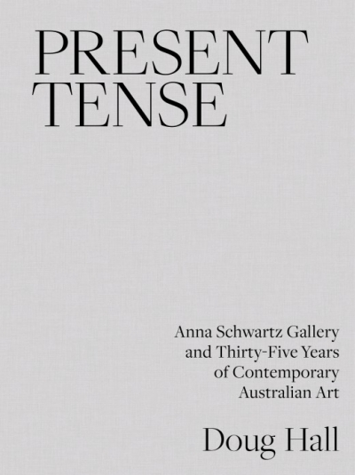 Sophie Knezic reviews 'Present Tense: Anna Schwartz Gallery And Thirty-Five Years Of Contemporary Australian Art' by Doug Hall
