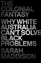 Richard J. Martin reviews 'The Colonial Fantasy: Why white Australia can't solve black problems' by Sarah Maddison