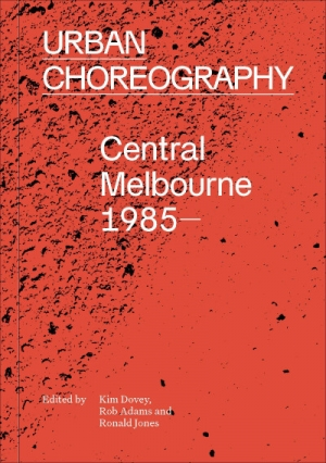 Sara Savage reviews 'Urban Choreography: Central Melbourne 1985–' edited by Kim Dovey, Rob Adams, and Ronald Jones