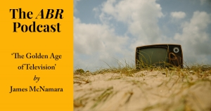 The ABR Podcast: 'The Golden Age of Television?' by James McNamara | #12