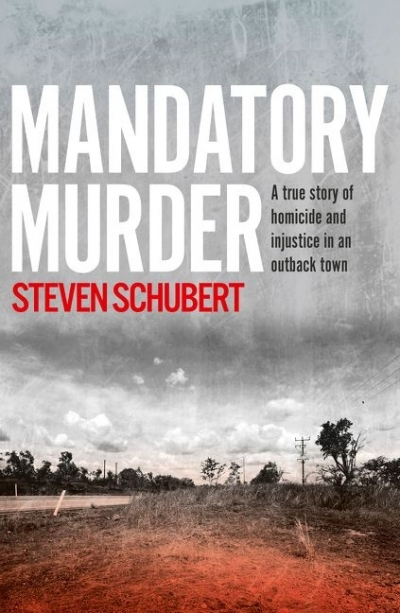Russell Marks reviews 'Mandatory Murder: A true history of homicide and injustice in an outback town' by Steven Schubert