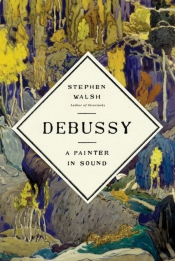 Paul Kildea reviews 'Debussy: A painter in sound' by Stephen Walsh