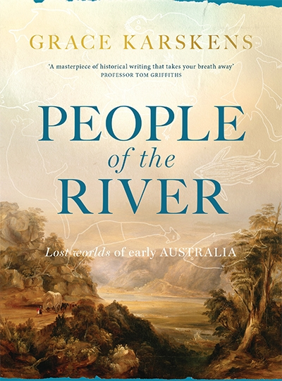 Alan Atkinson reviews 'People of the River: Lost worlds of early Australia' by Grace Karskens