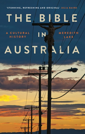Alan Atkinson reviews 'The Bible in Australia: A cultural history' by Meredith Lake