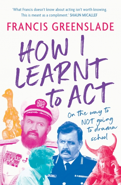 Tim Byrne reviews 'How I Learnt to Act: On the way to not going to drama school' by Francis Greenslade