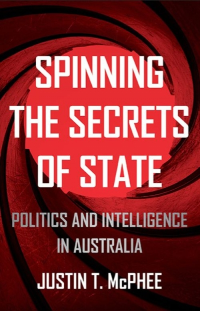 Peter Edwards reviews 'Spinning the Secrets of State: Politics and intelligence in Australia' by Justin T. McPhee