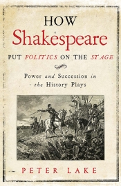 Robert S. White reviews 'How Shakespeare Put Politics on the Stage: Power and succession in the history plays' by Peter Lake