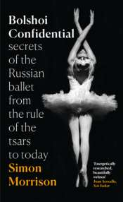 Lee Christofis reviews 'Bolshoi Confidential: Secrets of the Russian ballet from the rule of the tsars to today' by Simon Morrison