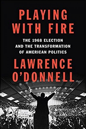 Barbara Keys reviews 'Playing with Fire: The 1968 Election and the Transformation of American Politics' by Lawrence O'Donnell