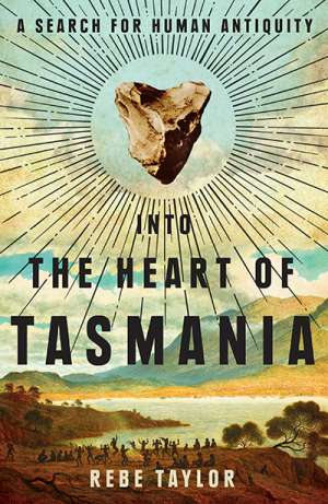 Philip Jones reviews 'Into the heart of Tasmania: A search for human antiquity' by Rebe Taylor