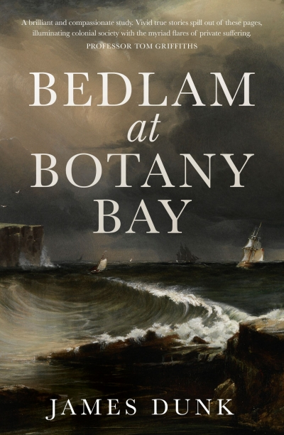 Alan Atkinson reviews 'Bedlam at Botany Bay' by James Dunk