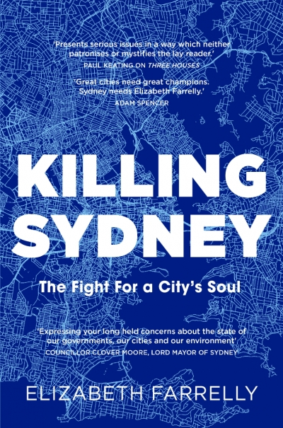 Jacqueline Kent reviews 'Killing Sydney: The fight for a city's soul' by Elizabeth Farrelly and 'Sydney (Second Edition)' by Delia Falconer