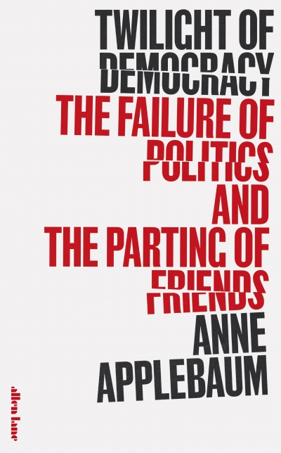 Luke Stegemann reviews 'Twilight of Democracy: The failure of politics and the parting of friends' by Anne Applebaum