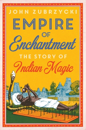 Alexandra Roginski reviews 'Empire of Enchantment: The story of Indian magic' by John Zubrzycki