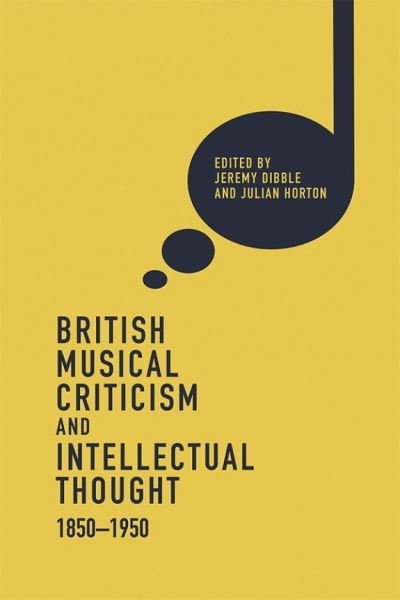 Peter Tregear reviews 'British Music Criticism and Intellectual Thought 1850–1950' edited by Jeremy Dibble and Julian Horton