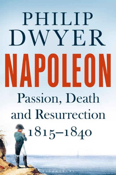 Peter McPhee reviews 'Napoleon: Passion, death and resurrection 1815–1840' by Philip Dwyer