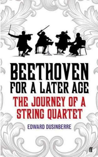 Paul Kildea reviews 'Beethoven for a Later Age: The journey of a string quartet' by Edward Dusinberre