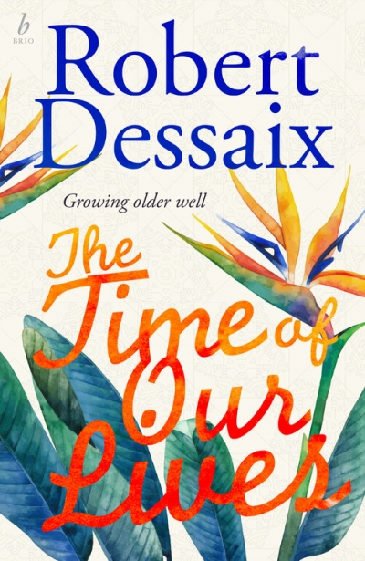 Francesca Sasnaitis reviews 'The Time of Our Lives: Growing older well' by Robert Dessaix