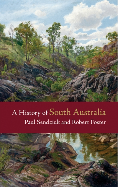 Kerryn Goldsworthy reviews 'A History of South Australia' by Paul Sendziuk and Robert Foster
