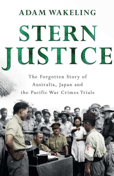 Michael Sexton reviews 'Stern Justice: The Forgotten Story of Australia, Japan and the Pacific War Crimes Trials' by Adam Wakeling