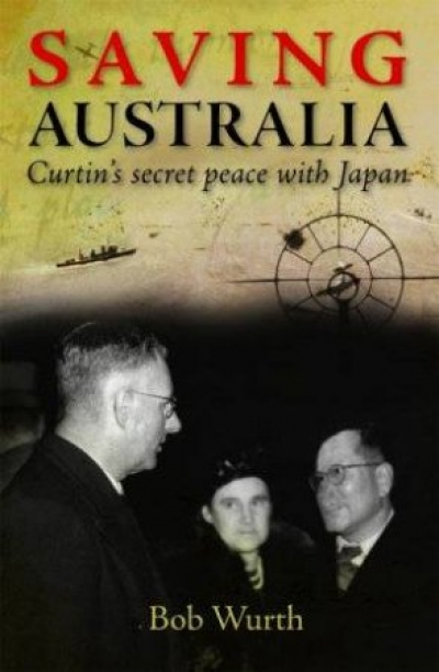 David Day reviews 'Saving Australia: Curtin's secret peace with Japan' by Bob Wurth