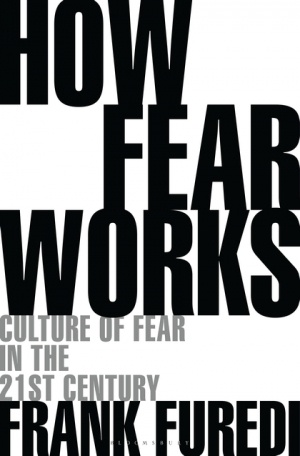 Adrian Walsh reviews 'How Fear Works: Culture of fear in the twenty-first century' by Frank Furedi