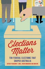 Lyndon Megarrity reviews 'Elections Matter: Ten federal elections that shaped Australia' edited by Benjamin T. Jones, Frank Bongiorno, and John Uhr